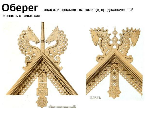 Оберег – знак или орнамент на жилище, предназначенный охранять от злых сил.