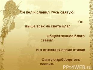 Он пел и славил Русь святую! Он выше всех на свете благ Общественное благо стави