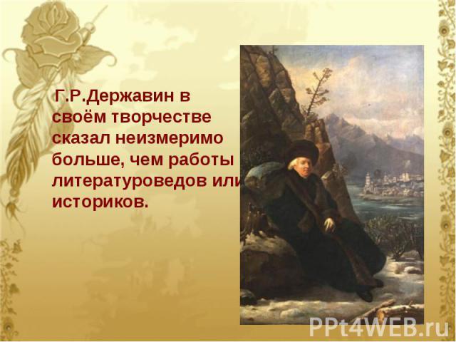 Г.Р.Державин в своём творчестве сказал неизмеримо больше, чем работы литературоведов или историков.