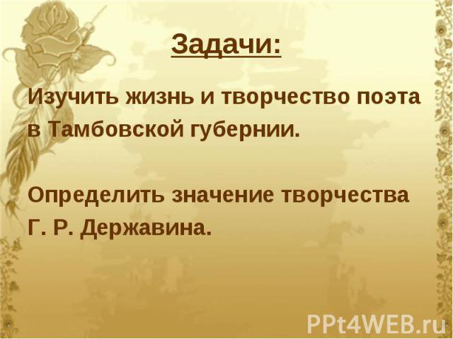 Задачи: Изучить жизнь и творчество поэта в Тамбовской губернии. Определить значение творчества Г. Р. Державина.