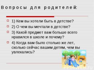 В о п р о с ы д л я р о д и т е л е й: 1) Кем вы хотели быть в детстве? 2) О чем