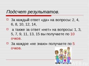 Подсчет результатов.За каждый ответ «да» на вопросы: 2, 4, 6, 8, 10, 12, 14, а т