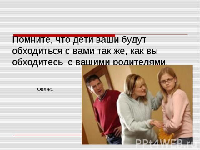 Помните, что дети ваши будут обходиться с вами так же, как вы обходитесь с вашими родителями.