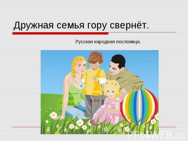 Дружная семья гору свернёт.Русская народная пословица.