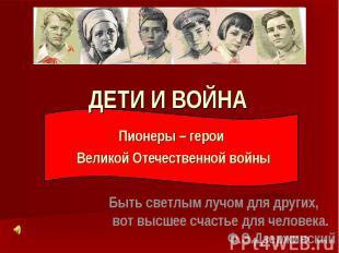 Дети и война Пионеры – герои Великой Отечественной войны Быть светлым лучом для