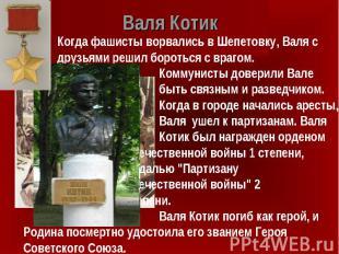 Валя Котик Когда фашисты ворвались в Шепетовку, Валя с друзьями решил бороться с