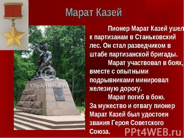 Марат Казей Пионер Марат Казей ушел к партизанам в Станьковский лес. Он стал разведчиком в штабе партизанской бригады. Марат участвовал в боях, вместе с опытными подрывниками минировал железную дорогу. Марат погиб в бою. За мужество и отвагу пионер …