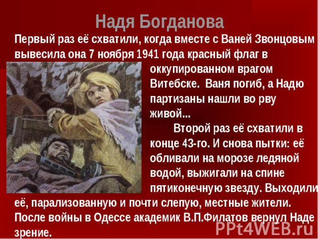 Надя Богданова Первый раз её схватили, когда вместе с Ваней Звонцовым вывесила она 7 ноября 1941 года красный флаг в оккупированном врагом Витебске. Ваня погиб, а Надю партизаны нашли во рву живой... Второй раз её схватили в конце 43-го. И снова пыт…