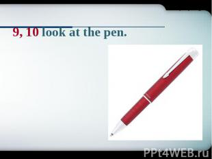 9, 10 look at the pen.