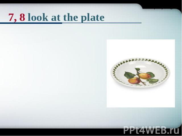 7, 8 look at the plate