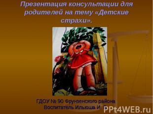 Презентация консультации для родителей на тему «Детские страхи». ГДОУ № 90 Фрунз