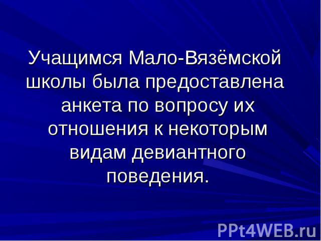 Учащимся Мало-Вязёмской школы была предоставлена анкета по вопросу их отношения к некоторым видам девиантного поведения.