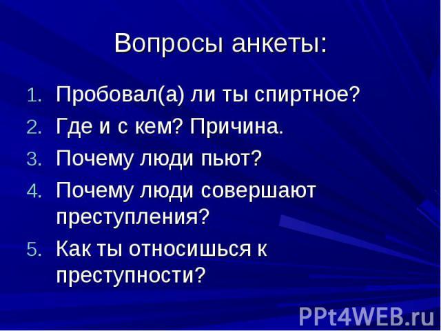 Вопросы анкеты: Пробовал(а) ли ты спиртное? Где и с кем? Причина. Почему люди пьют? Почему люди совершают преступления? Как ты относишься к преступности?