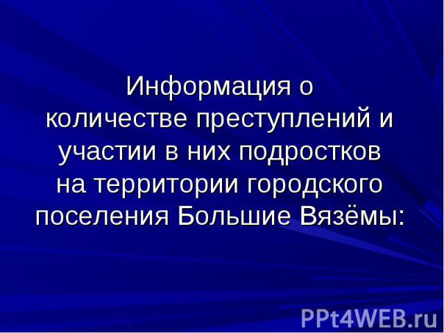 Информация о количестве преступлений и участии в них подростков на территории городского поселения Большие Вязёмы: