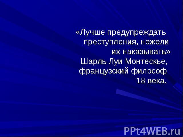 «Лучше предупреждать преступления, нежели их наказывать» Шарль Луи Монтескье, французский философ 18 века.