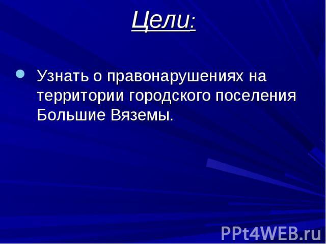 Цели: Узнать о правонарушениях на территории городского поселения Большие Вяземы.