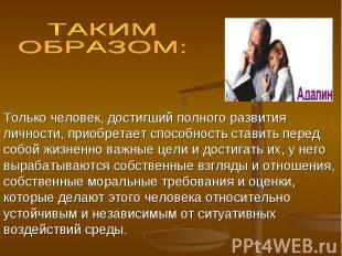 ТАКИМ ОБРАЗОМ: Только человек, достигший полного развития личности, приобретает