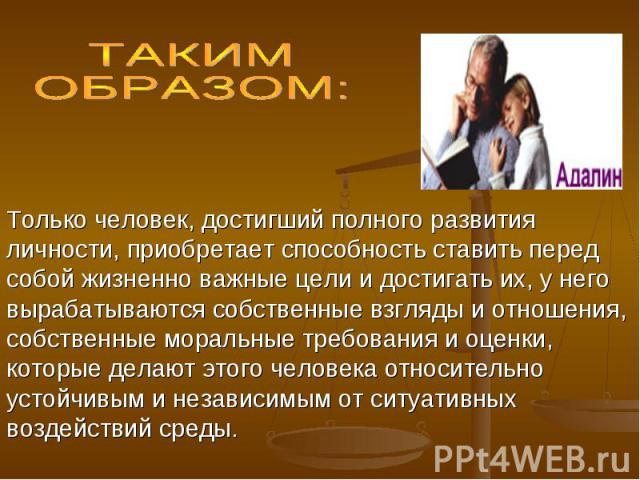 ТАКИМ ОБРАЗОМ: Только человек, достигший полного развития личности, приобретает способность ставить перед собой жизненно важные цели и достигать их, у него вырабатываются собственные взгляды и отношения, собственные моральные требования и оценки, ко…
