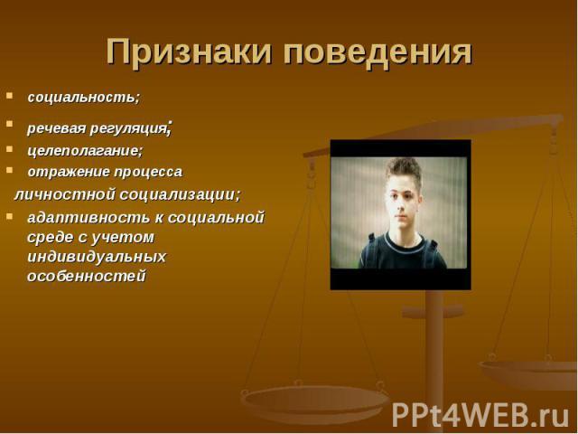 Признаки поведения социальность; речевая регуляция; целеполагание; отражение процесса личностной социализации; адаптивность к социальной среде с учетом индивидуальных особенностей