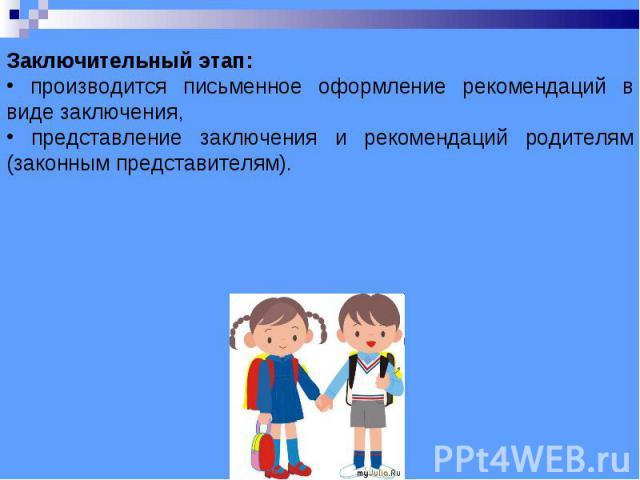 Заключительный этап: производится письменное оформление рекомендаций в виде заключения, представление заключения и рекомендаций родителям (законным представителям).