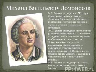 Михаил Васильевич ЛомоносовМ.В. Ломоносов родился в 1711 году в бедной семье рыб