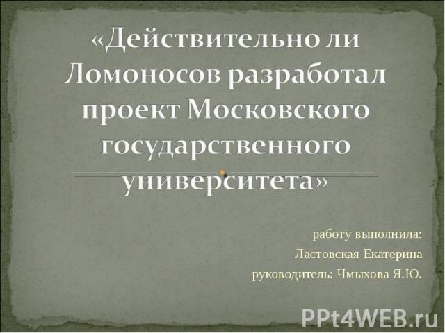 Действительно ли Ломоносов разработал проект Московского государственного университета работу выполнила: Ластовская Екатерина руководитель: Чмыхова Я.Ю.
