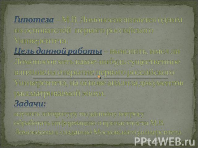 Гипотеза – М.В. Ломоносов является одним из основателей первого российского Университета. Цель данной работы – выяснить, имел ли Ломоносов хоть какое-нибудь существенное влияние на открытие первого российского Университета, на основе анализа докумен…