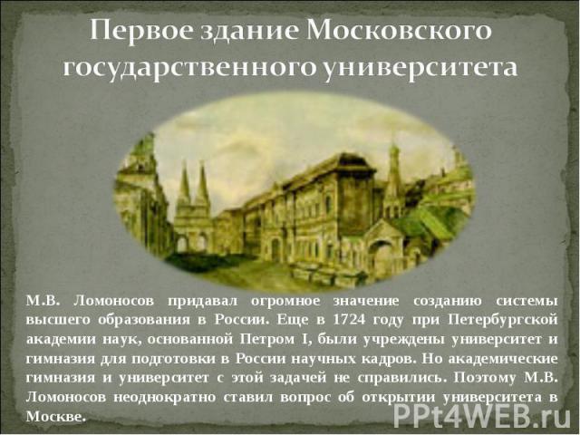 Первое здание Московского государственного университетаМ.В. Ломоносов придавал огромное значение созданию системы высшего образования в России. Еще в 1724 году при Петербургской академии наук, основанной Петром I, были учреждены университет и гимназ…