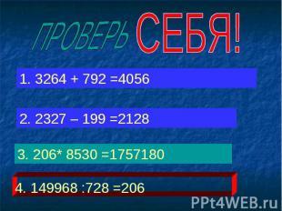 ПРОВЕРЬ СЕБЯ! 1. 3264 + 792 =4056 2. 2327 – 199 =2128 3. 206* 8530 =1757180 4. 1