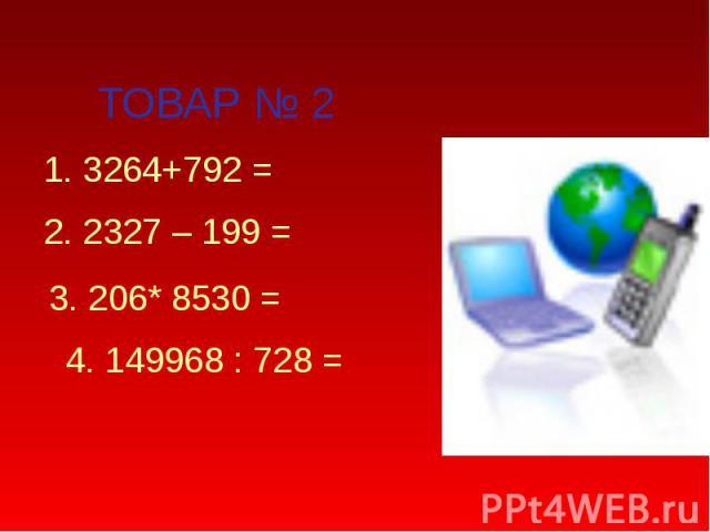 ТОВАР № 2 1. 3264+792 = 2. 2327 – 199 = 3. 206* 8530 = 4. 149968 : 728 =