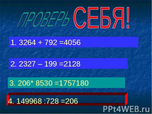 ПРОВЕРЬ СЕБЯ! 1. 3264 + 792 =4056 2. 2327 – 199 =2128 3. 206* 8530 =1757180 4. 149968 :728 =206