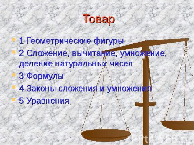 Товар 1 Геометрические фигуры 2 Сложение, вычитание, умножение, деление натуральных чисел 3 Формулы 4 Законы сложения и умножения 5 Уравнения