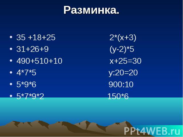 Разминка. 35 +18+25 2*(х+3) 31+26+9 (у-2)*5 490+510+10 х+25=30 4*7*5 у:20=20 5*9*6 900:10 5*7*9*2 150*6