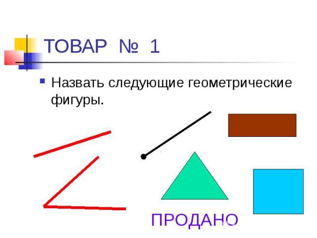 ТОВАР № 1 Назвать следующие геометрические фигуры.