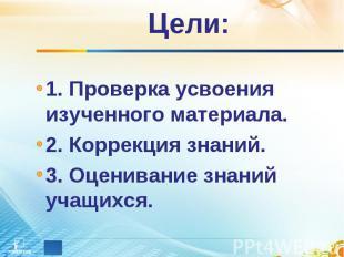 Цели: 1. Проверка усвоения изученного материала. 2. Коррекция знаний. 3. Оценива