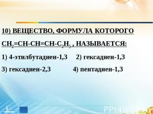 10) ВЕЩЕСТВО, ФОРМУЛА КОТОРОГО СН2=СН-СН=СН-С2Н5 , НАЗЫВАЕТСЯ: 1) 4-этилбутадиен