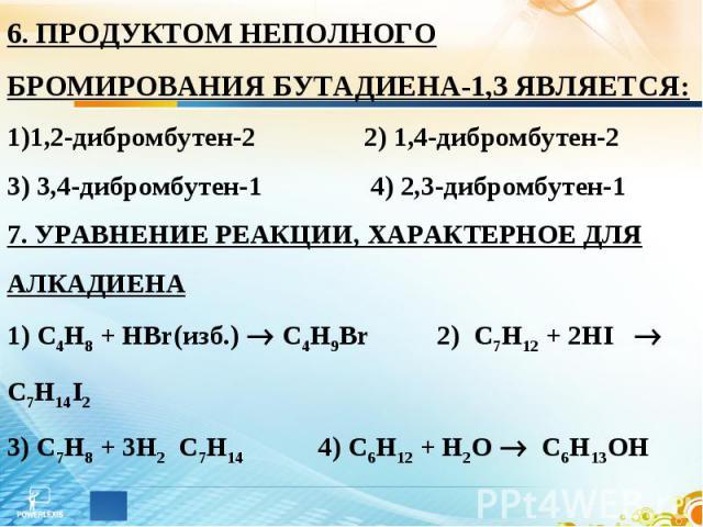 6. ПРОДУКТОМ НЕПОЛНОГО БРОМИРОВАНИЯ БУТАДИЕНА-1,3 ЯВЛЯЕТСЯ: 1,2-дибромбутен-2 2) 1,4-дибромбутен-2 3) 3,4-дибромбутен-1 4) 2,3-дибромбутен-1 7. УРАВНЕНИЕ РЕАКЦИИ, ХАРАКТЕРНОЕ ДЛЯ АЛКАДИЕНА 1) С4Н8 + HBr(изб.) С4Н9Br 2) C7H12 + 2HI C7H14I2 3) C7H8 + …