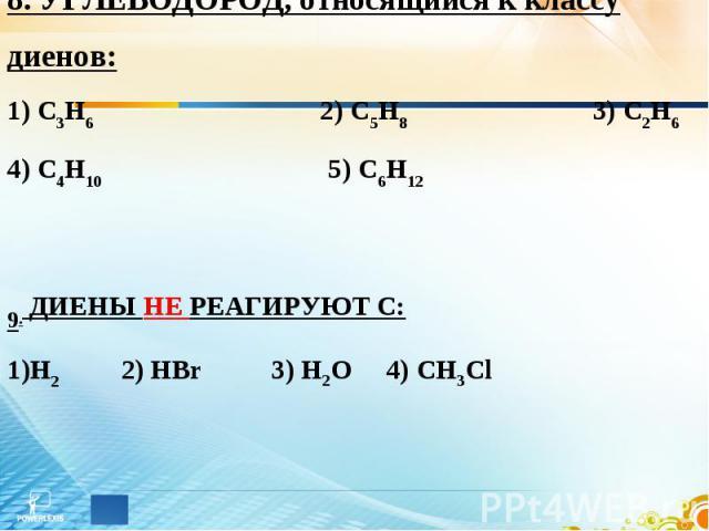 8. УГЛЕВОДОРОД, относящийся к классу диенов: 1) С3Н6 2) С5Н8 3) С2Н6 4) С4Н10 5) С6Н12 9. ДИЕНЫ НЕ РЕАГИРУЮТ С: Н2 2) HBr 3) H2O 4) CH3Cl