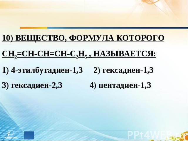 10) ВЕЩЕСТВО, ФОРМУЛА КОТОРОГО СН2=СН-СН=СН-С2Н5 , НАЗЫВАЕТСЯ: 1) 4-этилбутадиен-1,3 2) гексадиен-1,3 3) гексадиен-2,3 4) пентадиен-1,3