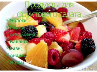 Продукты для фруктового салата Яблоки; Груши; Апельсины; Бананы; Киви; Ананас; Я