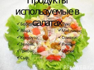 Продукты используемые в салатах Бобовые; Яйца; Кукуруза; Зелень; Грибы; Сыр; Лук