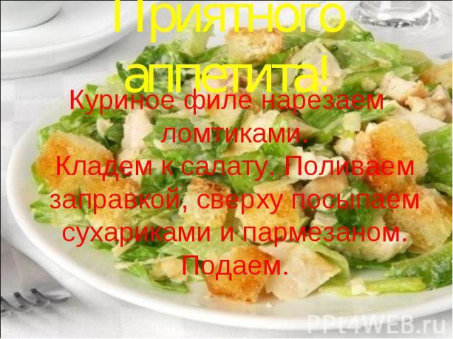 Приятного аппетита!Куриное филе нарезаем ломтиками. Кладем к салату. Поливаем заправкой, сверху посыпаем сухариками и пармезаном. Подаем.