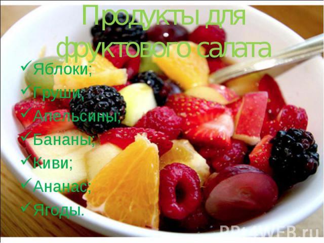 Продукты для фруктового салата Яблоки; Груши; Апельсины; Бананы; Киви; Ананас; Ягоды.