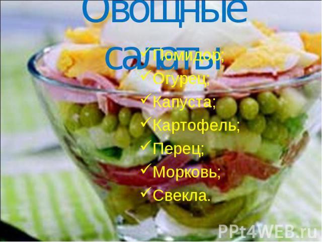 Овощные салаты Помидор; Огурец; Капуста; Картофель; Перец; Морковь; Свекла.