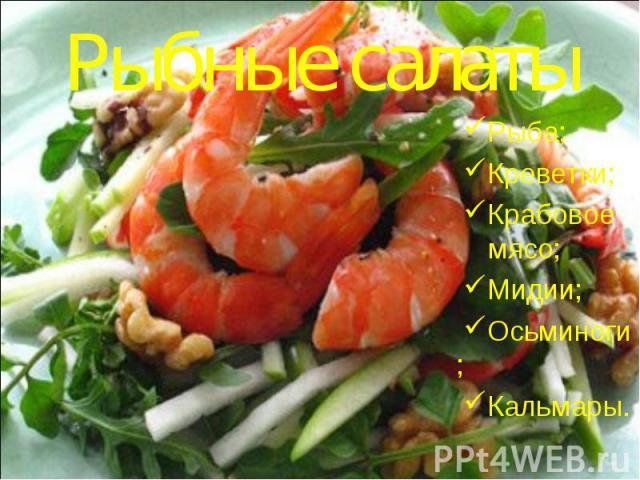 Рыбные салатыРыба; Креветки; Крабовое мясо; Мидии; Осьминоги; Кальмары.