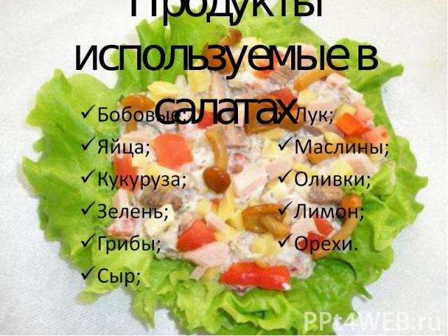 Продукты используемые в салатах Бобовые; Яйца; Кукуруза; Зелень; Грибы; Сыр; Лук; Маслины; Оливки; Лимон; Орехи.