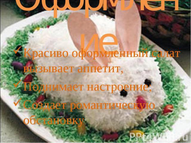 Оформление Красиво оформленный салат вызывает аппетит, Поднимает настроение; Создает романтическую обстановку