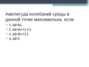 Амплитуда колебаний среды в данной точке максимальна, если 1. ∆d=kλ 2. ∆d=(k+1)
