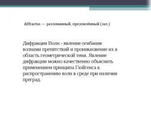 diffractus — разломанный, преломлённый (лат.) Дифракция Волн - явление огибания