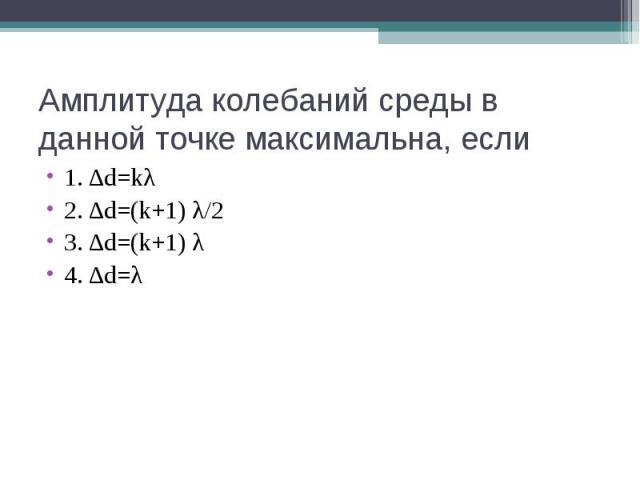 Амплитуда колебаний среды в данной точке максимальна, если 1. ∆d=kλ 2. ∆d=(k+1) λ/2 3. ∆d=(k+1) λ 4. ∆d=λ